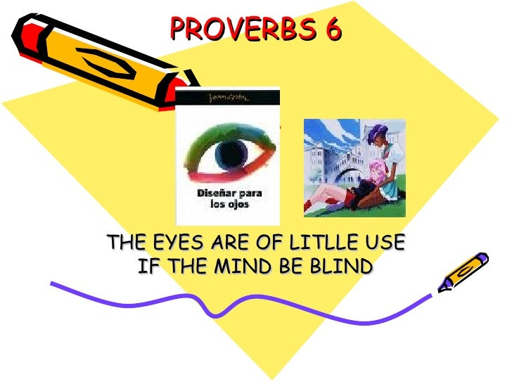 PROVERBS 6 THE EYES ARE OF LITLLE USE IF THE MIND BE BLIND