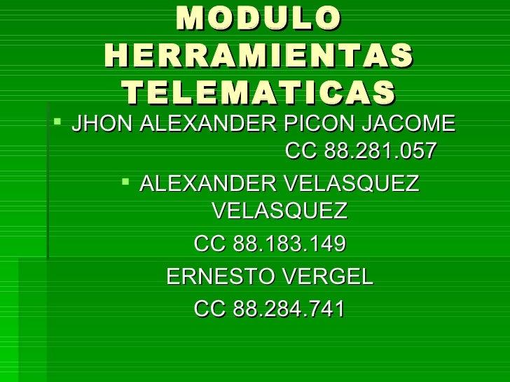 MODULO HERRAMIENTAS TELEMATICAS <ul><li>JHON ALEXANDER PICON JACOME  CC 88.281.057 </li></ul><ul><li>ALEXANDER VELASQUEZ V...
