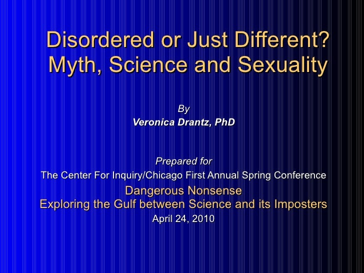 Disordered or Just Different? Myth, Science and Sexuality By Veronica Drantz, PhD Prepared for The Center For Inquiry/Chic...
