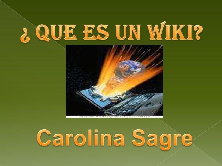 ¿ QUE ES UN WIKI?<br />Carolina Sagre<br />