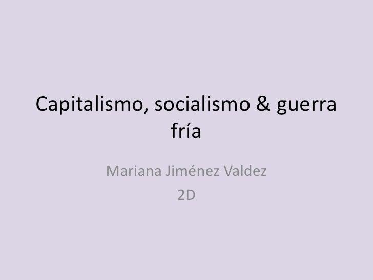 Capitalismo, socialismo & guerra                fría        Mariana Jiménez Valdez                  2D