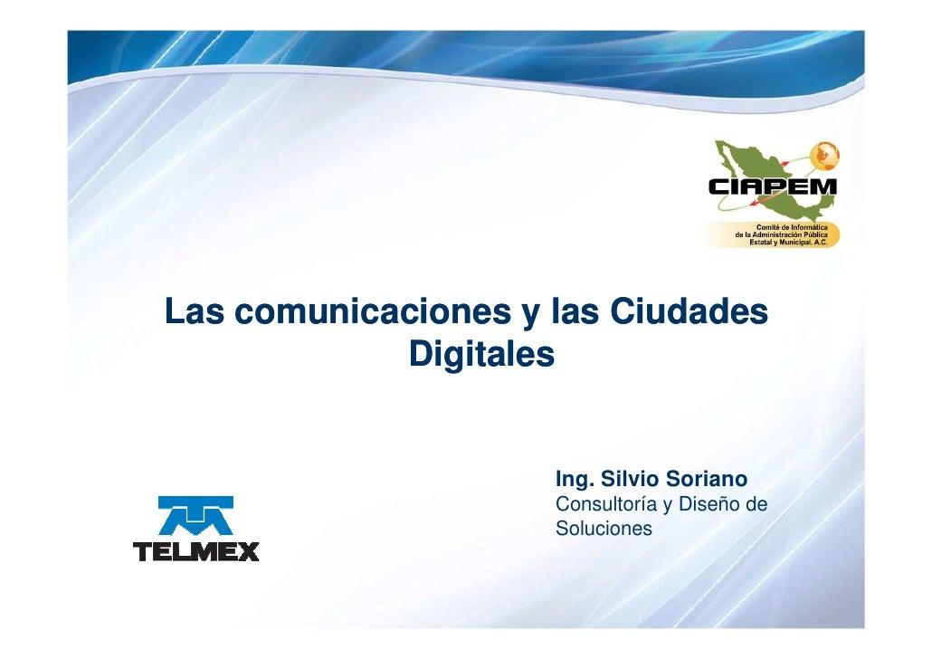 Las comunicaciones y las Ciudades             Digitales                        Ing. Silvio Soriano                      Co...