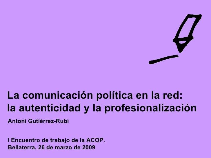 I Encuentro de trabajo de la ACOP.  Bellaterra, 26 de marzo de 2009 La comunicación política en la red:  la autenticidad y...