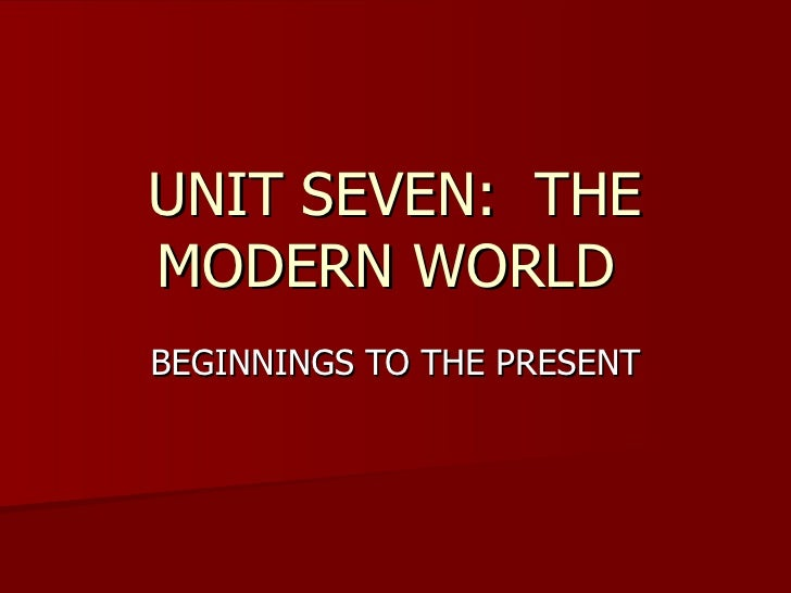 UNIT SEVEN:  THE MODERN WORLD  BEGINNINGS TO THE PRESENT