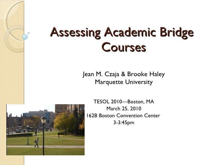Assessing Academic Bridge  Courses Jean M. Czaja & Brooke Haley Marquette University TESOL 2010—Boston, MA March 25, 2010 ...