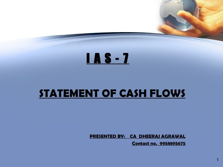 I A S - 7 STATEMENT OF CASH FLOWS PRESENTED BY:  CA  DHEERAJ AGRAWAL Contact no.  9958895675