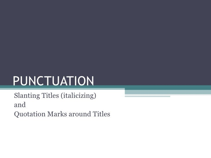 PUNCTUATION  Slanting Titles (italicizing)  and Quotation Marks around Titles