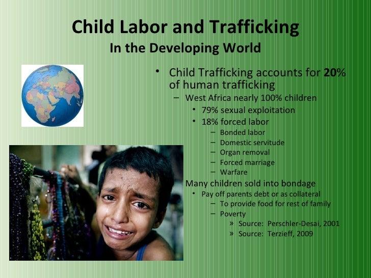 Child Labor and Trafficking In the Developing World <ul><li>Child Trafficking accounts for  20 % of human trafficking </li...
