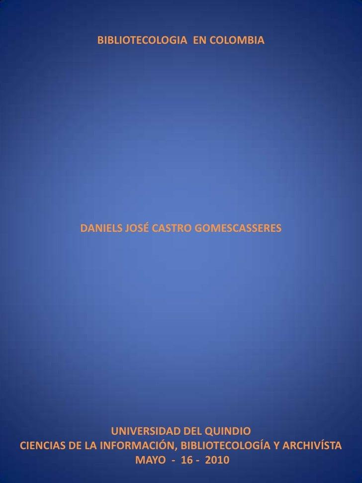BIBLIOTECOLOGIA  EN COLOMBIA<br />DANIELS JOSÉ CASTRO GOMESCASSERES<br />UNIVERSIDAD DEL QUINDIO<br />CIENCIAS DE LA INFOR...