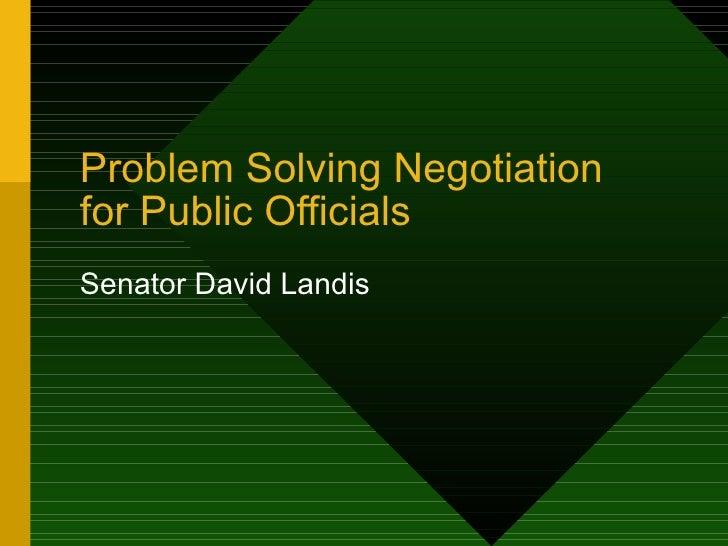 Problem Solving Negotiation for Public Officials Senator David Landis