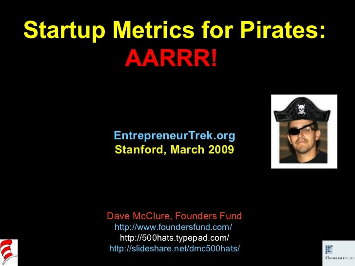 Startup Metrics for Pirates: AARRR!  EntrepreneurTrek.org Stanford, March 2009 Dave McClure, Founders Fund http://www.foun...