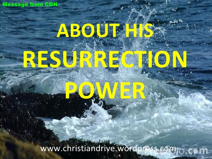 ABOUT HIS  RESURRECTION POWER www.christiandrive.wordpress.com  Message from CDN