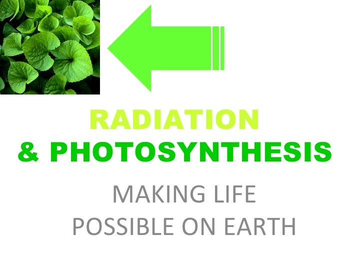 RADIATION   & PHOTOSYNTHESIS  MAKING LIFE POSSIBLE ON EARTH