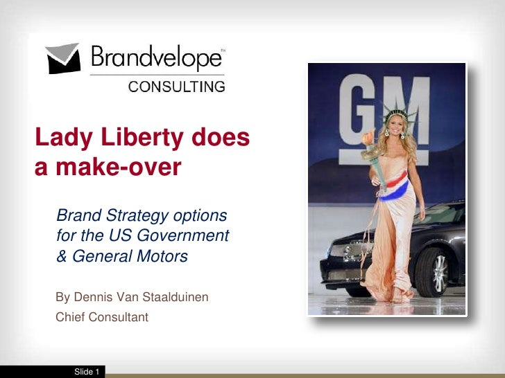 Lady Liberty does a make-over  Brand Strategy options  for the US Government  & General Motors   By Dennis Van Staalduinen...