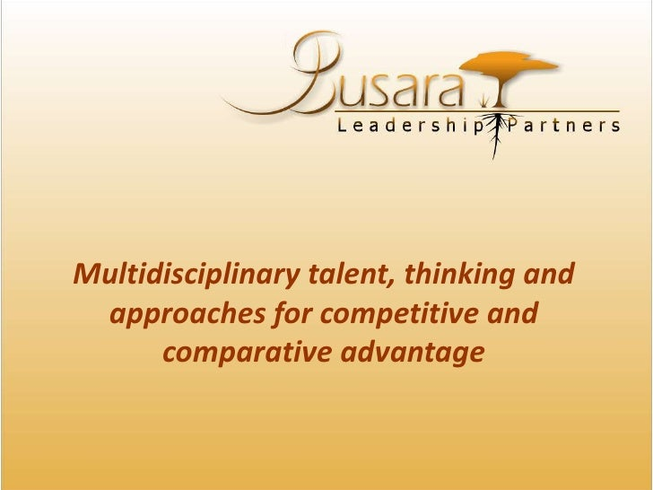 Multidisciplinary talent, thinking and approaches for competitive and comparative advantage <br />