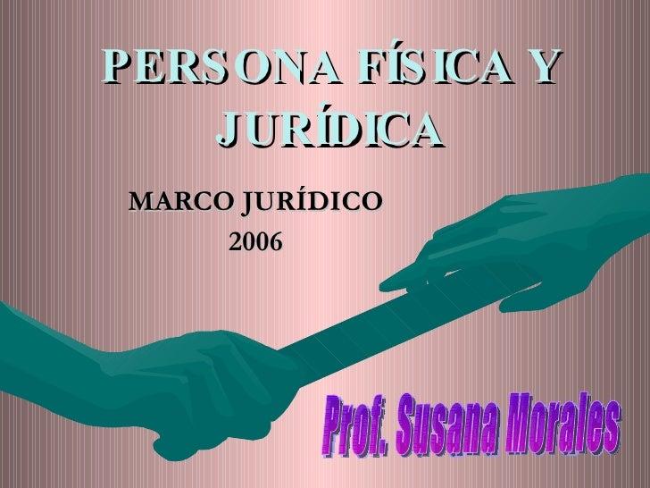 PERSONA FÍSICA Y JURÍDICA MARCO JURÍDICO 2006 Prof. Susana Morales