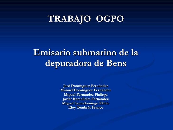 TRABAJO  OGPO Emisario submarino de la depuradora de Bens José Domínguez Fernández Manuel Domínguez Fernández Miguel Ferná...