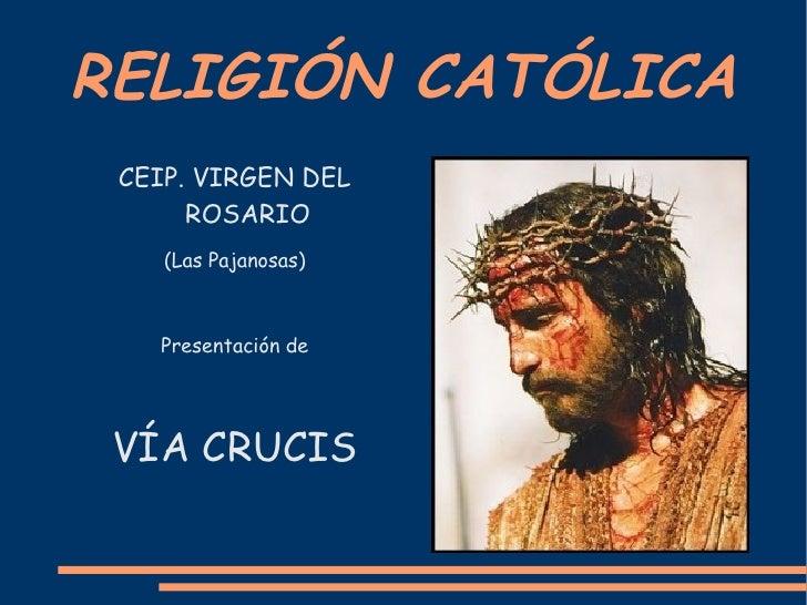 RELIGIÓN CATÓLICA CEIP. VIRGEN DEL ROSARIO (Las Pajanosas) Presentación de VÍA CRUCIS