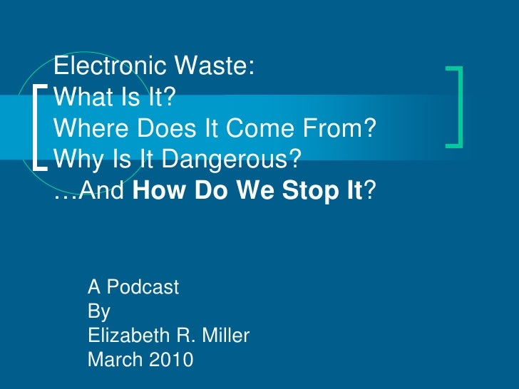 Electronic Waste: What Is It? Where Does It Come From? Why Is It Dangerous? …And How Do We Stop It?     A Podcast   By   E...