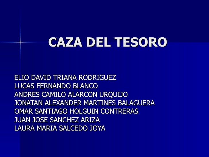 CAZA DEL TESORO ELIO DAVID TRIANA RODRIGUEZ LUCAS FERNANDO BLANCO ANDRES CAMILO ALARCON URQUIJO JONATAN ALEXANDER MARTINES...