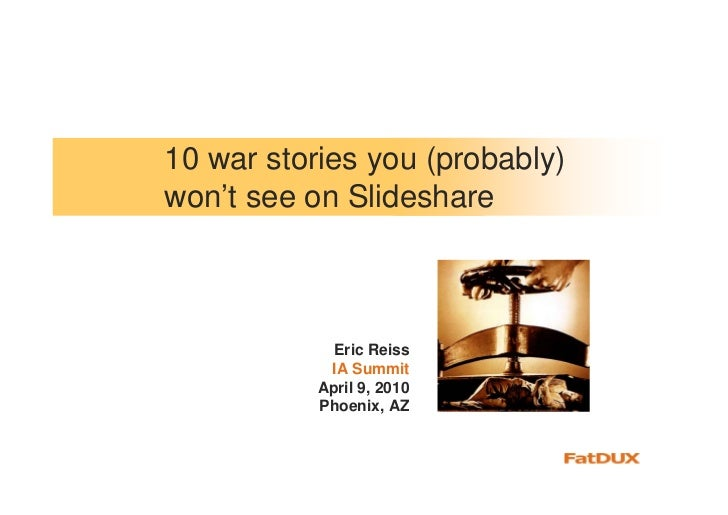 10 war stories you (probably) won't see on Slideshare                 Eric Reiss             IA Summit            April 9,...