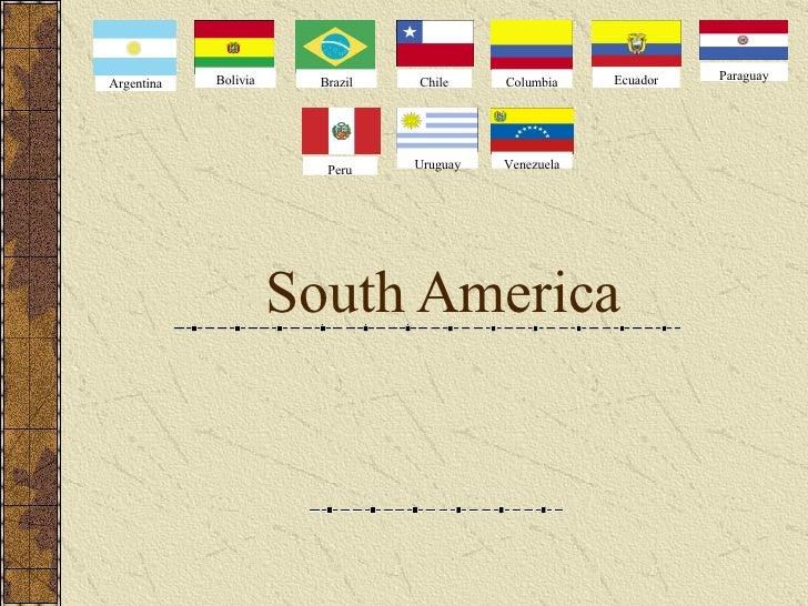 South America  Argentina Bolivia Brazil Chile Columbia Ecuador Paraguay Peru Uruguay Venezuela