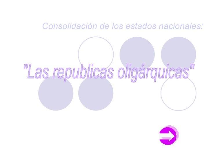 """Consolidación de los estados nacionales: """"Las republicas oligárquicas"""""""