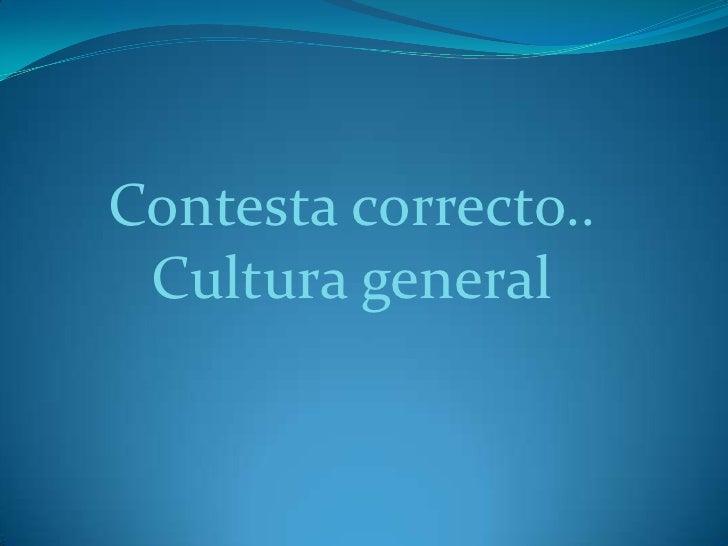 Contesta correcto..  Cultura general