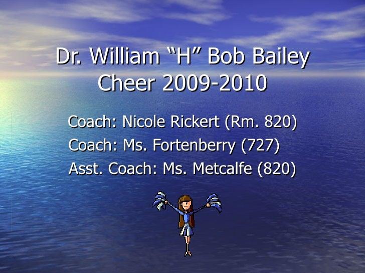 "Dr. William ""H"" Bob Bailey Cheer 2009-2010 Coach: Nicole Rickert (Rm. 820) Coach: Ms. Fortenberry (727)  Asst. Coach: Ms. ..."