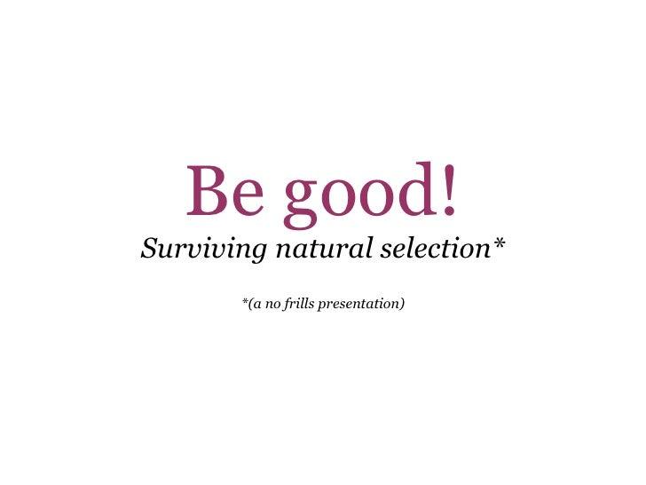 Be good! Surviving natural selection* *(a no frills presentation)