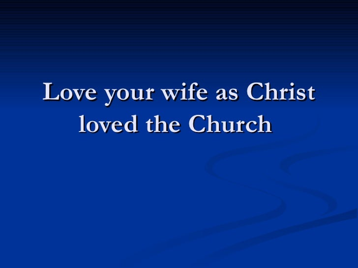 Love your wife as Christ loved the Church