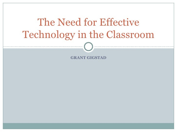 GRANT GIGSTAD The Need for Effective Technology in the Classroom