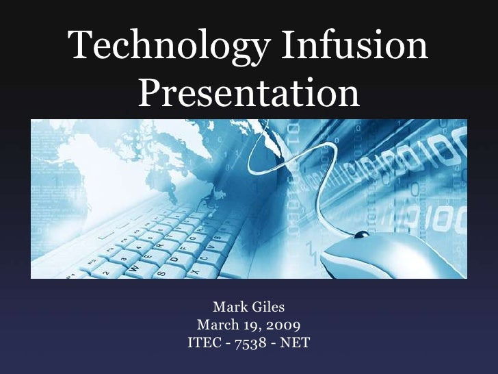 Technology Infusion<br />Presentation<br />Mark Giles  <br />March 19, 2009<br />ITEC - 7538 - NET<br />