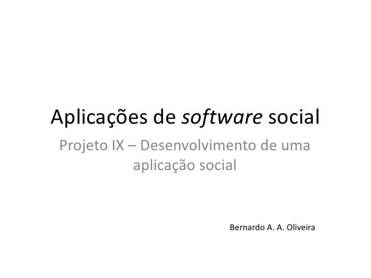 Aplicações de software social<br />Projeto IX – Desenvolvimento de umaaplicação social<br />Bernardo A. A. Oliveira<br />
