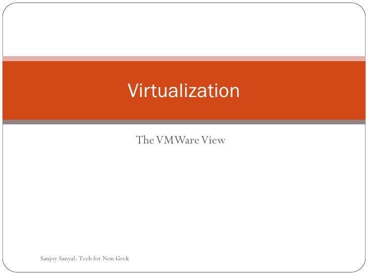 The VMWare View Virtualization Sanjoy Sanyal: Tech for Non Geek