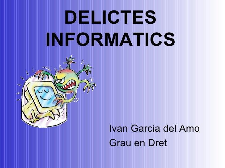 DELICTES INFORMATICS <ul><li>Ivan Garcia del Amo </li></ul><ul><li>Grau en Dret </li></ul>