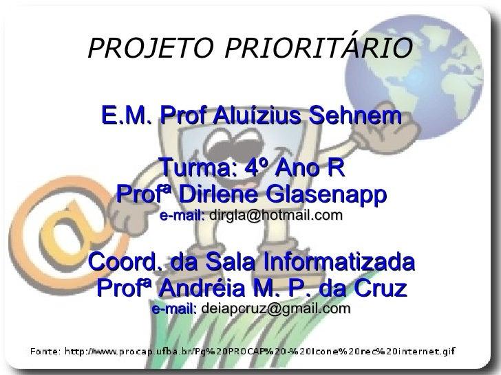 PROJETO PRIORITÁRIO E.M. Prof Aluízius Sehnem Turma: 4º Ano R Profª Dirlene Glasenapp e-mail:  dirgla@hotmail.com Coord. d...