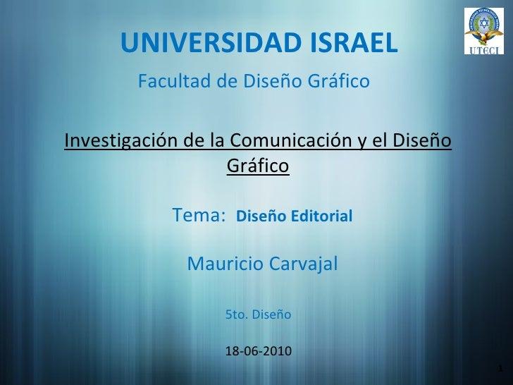 UNIVERSIDAD ISRAEL Investigación de la Comunicación y el Diseño Gráfico Mauricio Carvajal 18-06-2010 1 Facultad de Diseño ...