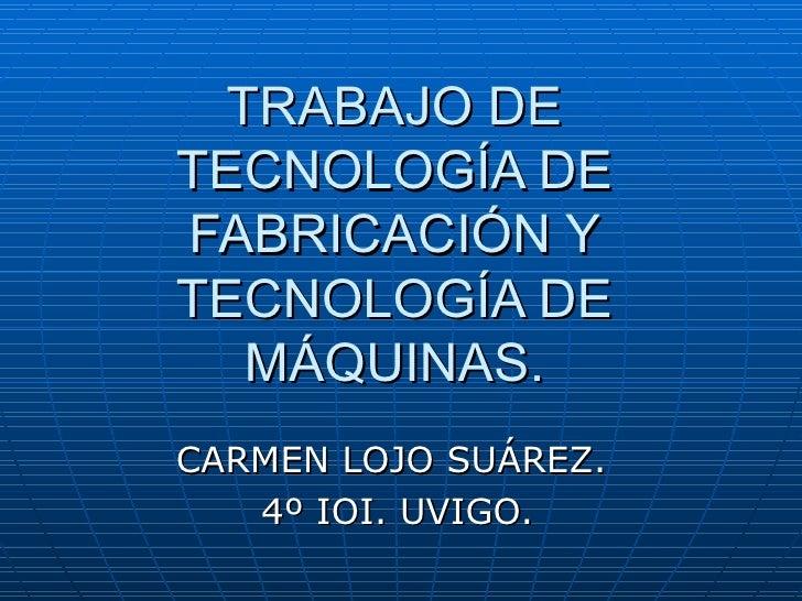 TRABAJO DE TECNOLOGÍA DE FABRICACIÓN Y TECNOLOGÍA DE MÁQUINAS. CARMEN LOJO SUÁREZ.  4º IOI. UVIGO.