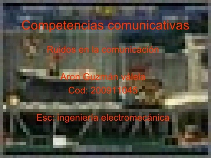 Ruidos en la comunicación Aron Guzmán válela Cod: 200911045 Esc: ingeniería electromecánica Competencias comunicativas