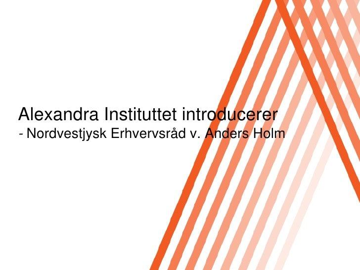 Alexandra Instituttet introducerer- Nordvestjysk Erhvervsråd v. Anders Holm<br />