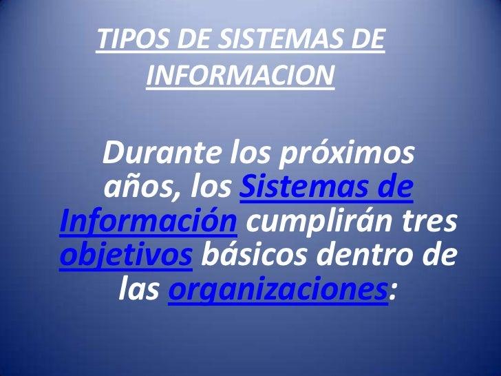 TIPOS DE SISTEMAS DE       INFORMACION     Durante los próximos    años, los Sistemas de Información cumplirán tres objeti...
