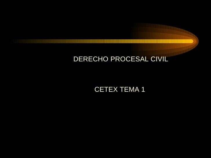 <ul><li>DERECHO PROCESAL CIVIL </li></ul><ul><li>  </li></ul><ul><li>CETEX TEMA 1 </li></ul>