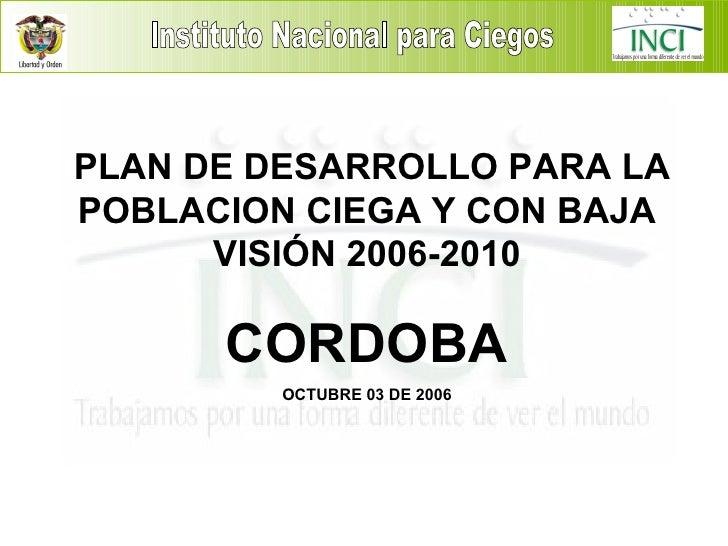 I PLAN DE DESARROLLO PARA LA POBLACION CIEGA Y CON BAJA VISIÓN 2006-2010 CORDOBA OCTUBRE 03 DE 2006 Instituto Nacional par...