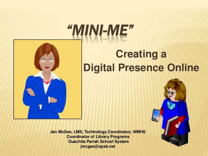 """Mini-Me""<br />Creating a <br />Digital Presence Online <br />Jan McGee, LMS, Technology Coordinator, WMHS<br />Coordinato..."