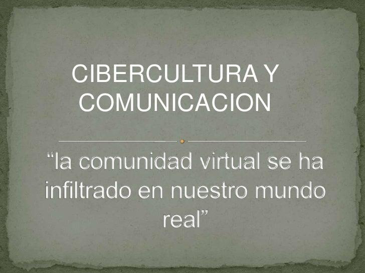 """CIBERCULTURA Y COMUNICACION<br />""""la comunidad virtual se ha infiltrado en nuestro mundo real""""<br />"""