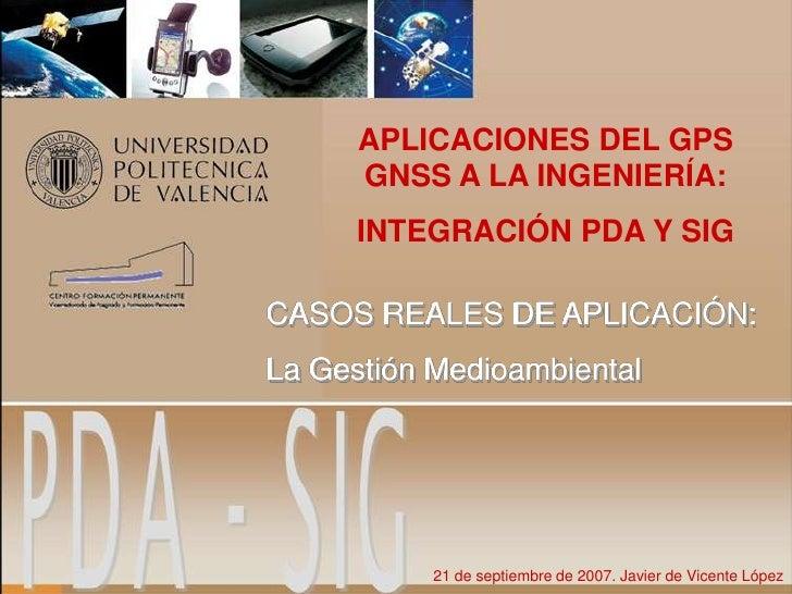 APLICACIONES DEL GPS       GNSS A LA INGENIERÍA:       INTEGRACIÓN PDA Y SIG  CASOS REALES DE APLICACIÓN: La Gestión Medio...