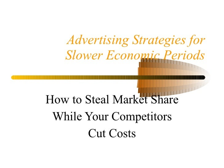 Advertising Strategies for Slower Economic Periods How to Steal Market Share While Your Competitors Cut Costs