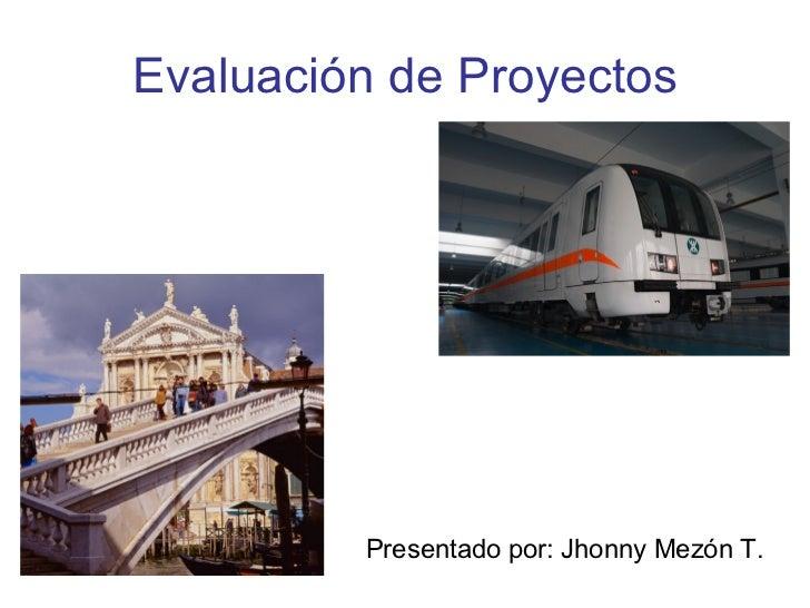 Evaluación de Proyectos Presentado por: Jhonny Mezón T.