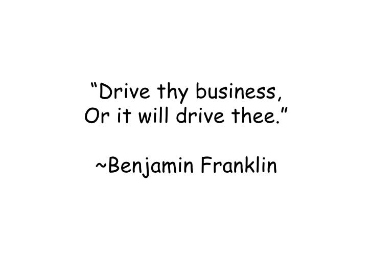 """"""" Drive thy business, Or it will drive thee."""" ~Benjamin Franklin"""